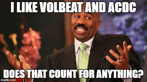 Steve Harvey Meme | I LIKE VOLBEAT AND ACDC DOES THAT COUNT FOR ANYTHING? | image tagged in memes,steve harvey | made w/ Imgflip meme maker