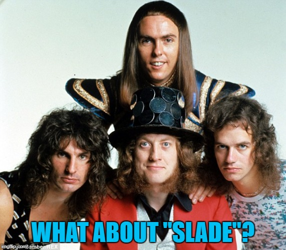 "WHAT ABOUT ""SLADE""? 
