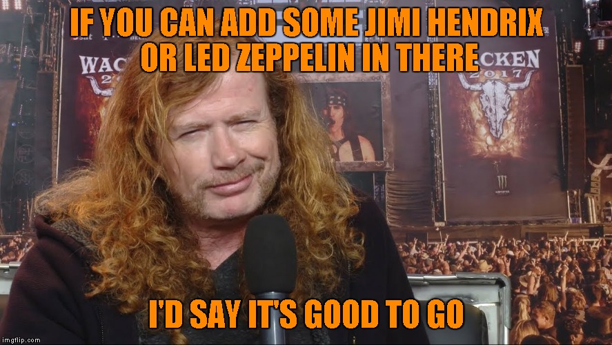 IF YOU CAN ADD SOME JIMI HENDRIX OR LED ZEPPELIN IN THERE I'D SAY IT'S GOOD TO GO | made w/ Imgflip meme maker