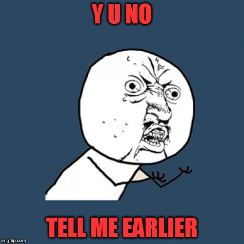 Y U No Meme | Y U NO TELL ME EARLIER | image tagged in memes,y u no | made w/ Imgflip meme maker