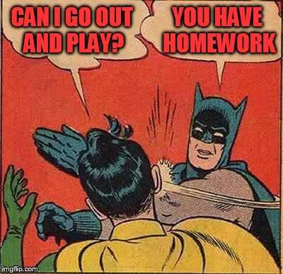 Batman Slapping Robin Meme | CAN I GO OUT AND PLAY? YOU HAVE HOMEWORK | image tagged in memes,batman slapping robin | made w/ Imgflip meme maker
