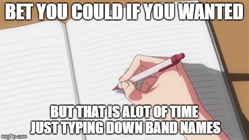 BET YOU COULD IF YOU WANTED BUT THAT IS ALOT OF TIME JUST TYPING DOWN BAND NAMES | made w/ Imgflip meme maker