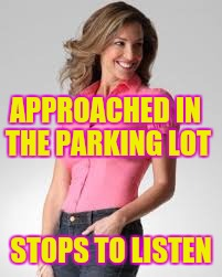 Oblivious Suburban Mom | APPROACHED IN THE PARKING LOT STOPS TO LISTEN | image tagged in oblivious suburban mom | made w/ Imgflip meme maker