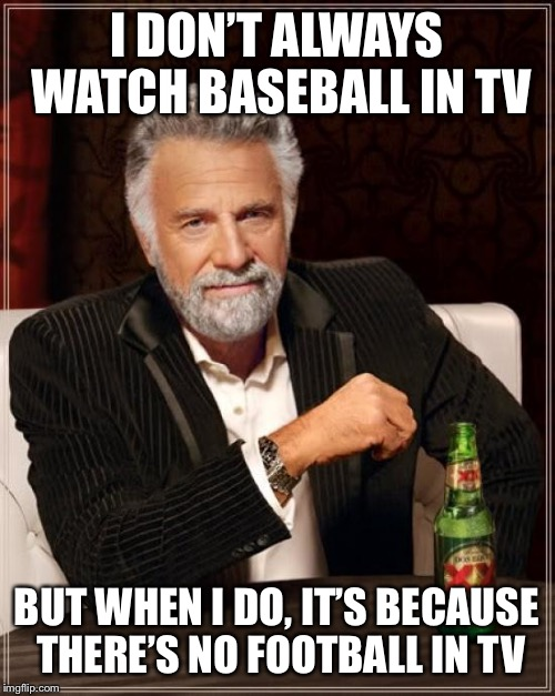 The Most Interesting Man In The World Meme | I DON'T ALWAYS WATCH BASEBALL IN TV BUT WHEN I DO, IT'S BECAUSE THERE'S NO FOOTBALL IN TV | image tagged in memes,the most interesting man in the world | made w/ Imgflip meme maker