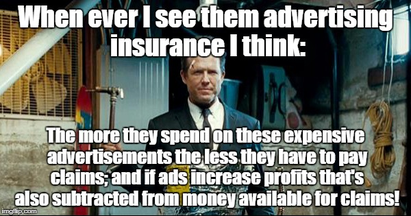 Insurance advertisements are all fraud!  | When ever I see them advertising insurance I think: The more they spend on these expensive advertisements the less they have to pay claims;  | image tagged in life insurance,insurance,fraud,murder for profit | made w/ Imgflip meme maker