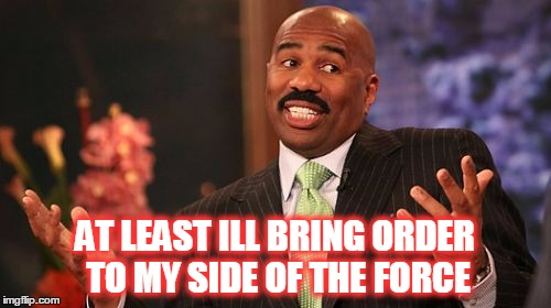 Steve Harvey Meme | AT LEAST ILL BRING ORDER TO MY SIDE OF THE FORCE | image tagged in memes,steve harvey | made w/ Imgflip meme maker