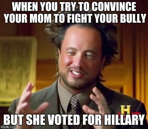 Ancient Aliens Meme | WHEN YOU TRY TO CONVINCE YOUR MOM TO FIGHT YOUR BULLY BUT SHE VOTED FOR HILLARY | image tagged in memes,ancient aliens,hillary clinton,bully,donald trump,liberal vs conservative | made w/ Imgflip meme maker
