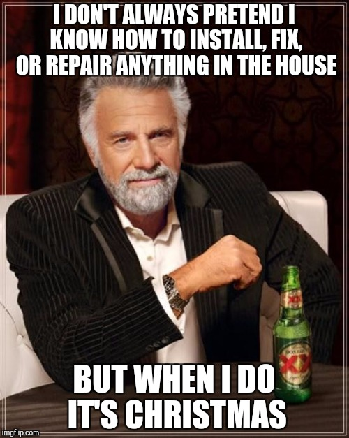 The Most Interesting Man In The World Meme | I DON'T ALWAYS PRETEND I KNOW HOW TO INSTALL, FIX, OR REPAIR ANYTHING IN THE HOUSE BUT WHEN I DO IT'S CHRISTMAS | image tagged in memes,the most interesting man in the world | made w/ Imgflip meme maker