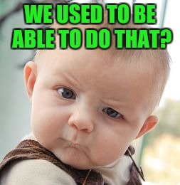 Skeptical Baby Meme | WE USED TO BE ABLE TO DO THAT? | image tagged in memes,skeptical baby | made w/ Imgflip meme maker