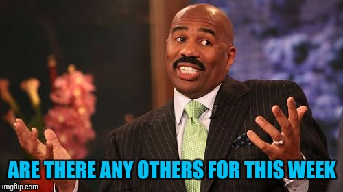 Steve Harvey Meme | ARE THERE ANY OTHERS FOR THIS WEEK | image tagged in memes,steve harvey | made w/ Imgflip meme maker