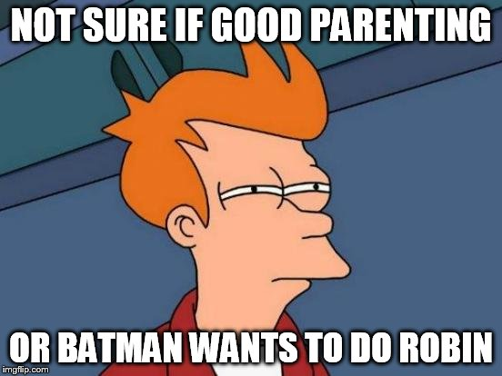 Futurama Fry Meme | NOT SURE IF GOOD PARENTING OR BATMAN WANTS TO DO ROBIN | image tagged in memes,futurama fry | made w/ Imgflip meme maker