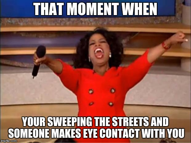 Oprah You Get A Meme | THAT MOMENT WHEN YOUR SWEEPING THE STREETS AND SOMEONE MAKES EYE CONTACT WITH YOU | image tagged in memes,oprah you get a | made w/ Imgflip meme maker