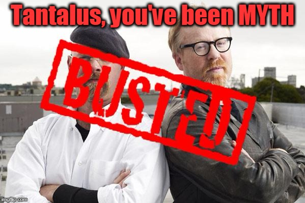 Tantalus, you've been MYTH | image tagged in myth busted | made w/ Imgflip meme maker