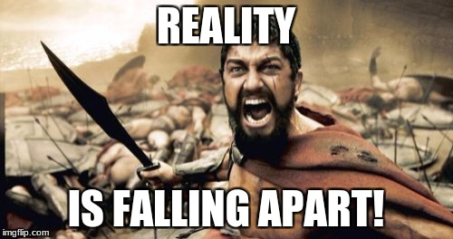 REALITY IS FALLING APART! | image tagged in memes,sparta leonidas | made w/ Imgflip meme maker