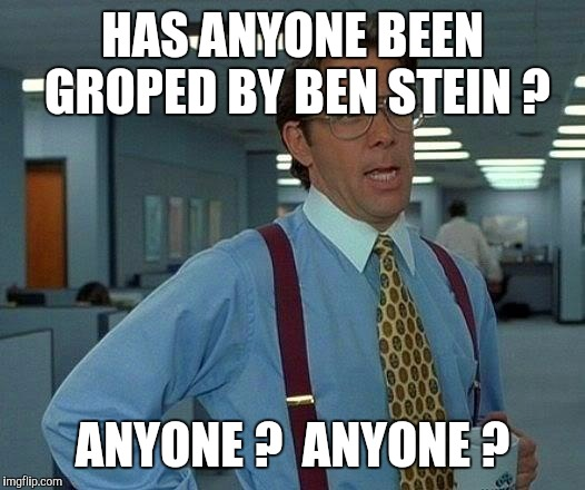 That Would Be Great Meme | HAS ANYONE BEEN GROPED BY BEN STEIN ? ANYONE ?  ANYONE ? | image tagged in memes,that would be great | made w/ Imgflip meme maker