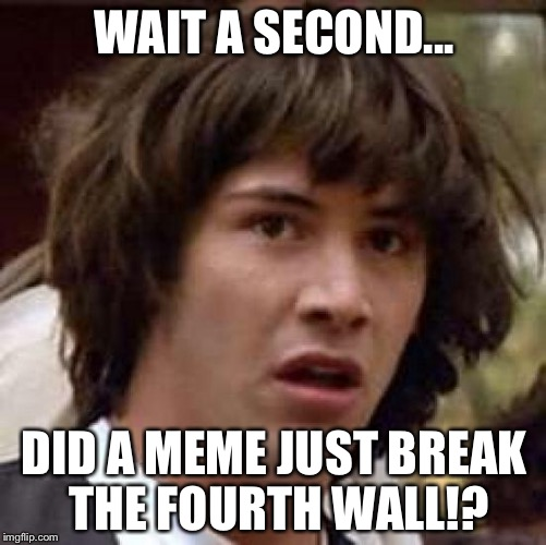 Conspiracy Keanu Meme | WAIT A SECOND... DID A MEME JUST BREAK THE FOURTH WALL!? | image tagged in memes,conspiracy keanu | made w/ Imgflip meme maker