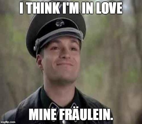 I THINK I'M IN LOVE MINE FRÄULEIN. | made w/ Imgflip meme maker