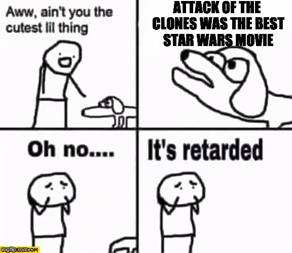 If you say this you burn | ATTACK OF THE CLONES WAS THE BEST STAR WARS MOVIE | image tagged in oh no it's retarded,star wars | made w/ Imgflip meme maker