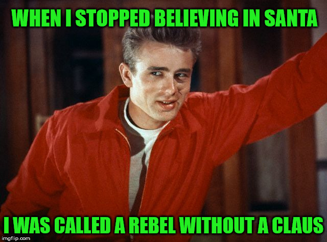 Bad Pun James Dean | WHEN I STOPPED BELIEVING IN SANTA I WAS CALLED A REBEL WITHOUT A CLAUS | image tagged in james dean,memes,bad pun,santa claus | made w/ Imgflip meme maker