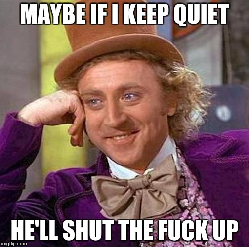 Creepy Condescending Wonka Meme | MAYBE IF I KEEP QUIET HE'LL SHUT THE F**K UP | image tagged in memes,creepy condescending wonka | made w/ Imgflip meme maker