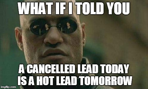 PER MY SALES MANAGER | WHAT IF I TOLD YOU A CANCELLED LEAD TODAY IS A HOT LEAD TOMORROW | image tagged in what if i told you | made w/ Imgflip meme maker