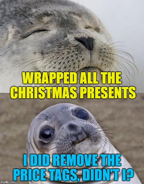 The annual worry... :) | WRAPPED ALL THE CHRISTMAS PRESENTS I DID REMOVE THE PRICE TAGS, DIDN'T I? | image tagged in memes,short satisfaction vs truth,christmas,christmas presents | made w/ Imgflip meme maker