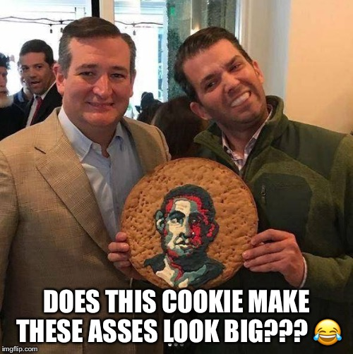 Big Ass Ted Cruz & Trump Jr. | DOES THIS COOKIE MAKE THESE ASSES LOOK BIG???  | image tagged in ted cruz,donald trump jr,assholes | made w/ Imgflip meme maker