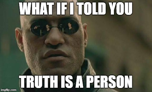 Matrix Morpheus Meme | WHAT IF I TOLD YOU TRUTH IS A PERSON | image tagged in memes,matrix morpheus | made w/ Imgflip meme maker