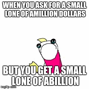 Sad X All The Y Meme | WHEN YOU ASK FOR A SMALL LONE OF AMILLION DOLLARS BUT YOU GET A SMALL LONE OF ABILLION | image tagged in memes,sad x all the y | made w/ Imgflip meme maker