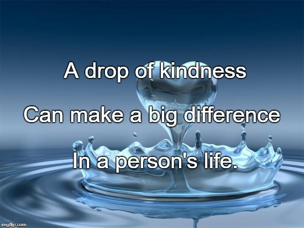love | A drop of kindness In a person's life. Can make a big difference | image tagged in love | made w/ Imgflip meme maker