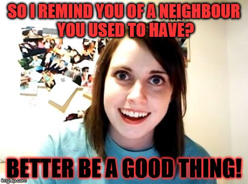Overly Attached Girlfriend Meme | SO I REMIND YOU OF A NEIGHBOUR YOU USED TO HAVE? BETTER BE A GOOD THING! | image tagged in memes,overly attached girlfriend | made w/ Imgflip meme maker