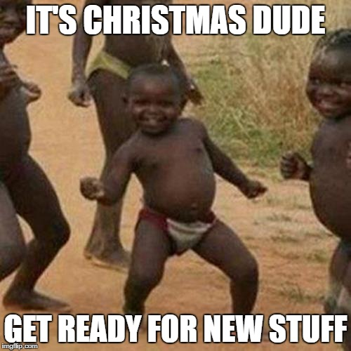 Third World Success Kid Meme | IT'S CHRISTMAS DUDE GET READY FOR NEW STUFF | image tagged in memes,third world success kid | made w/ Imgflip meme maker