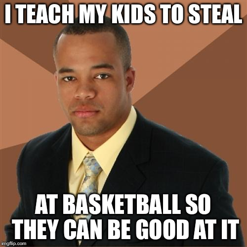 Successful Black Man Meme | I TEACH MY KIDS TO STEAL AT BASKETBALL SO THEY CAN BE GOOD AT IT | image tagged in memes,successful black man | made w/ Imgflip meme maker