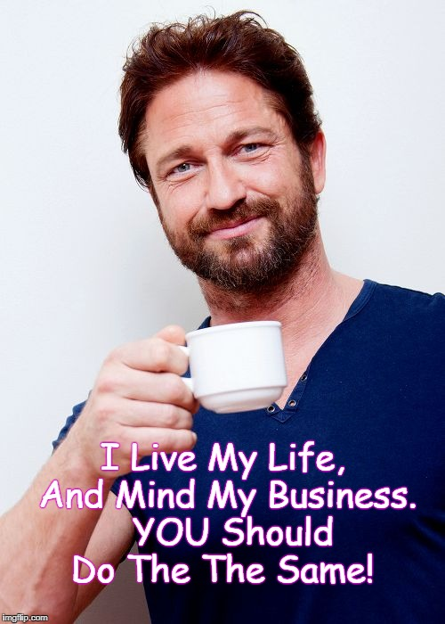 I Live My Life, And Mind My Business.  YOU Should Do The The Same! | image tagged in gerard butler living life and | made w/ Imgflip meme maker