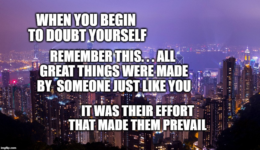 Effort | REMEMBER THIS. . . ALL GREAT THINGS WERE MADE BY  SOMEONE JUST LIKE YOU WHEN YOU BEGIN TO DOUBT YOURSELF IT WAS THEIR EFFORT THAT MADE THEM  | image tagged in effort,life,goals,motivation,inspirational,focus | made w/ Imgflip meme maker