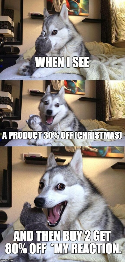 Bad Pun Dog Meme | WHEN I SEE A PRODUCT 30% OFF (CHRISTMAS) AND THEN BUY 2 GET 80% OFF  *MY REACTION. | image tagged in memes,bad pun dog | made w/ Imgflip meme maker