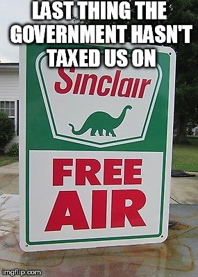 Free air | LAST THING THE GOVERNMENT HASN'T TAXED US ON | image tagged in free air,taxes,government,meme,funny meme | made w/ Imgflip meme maker