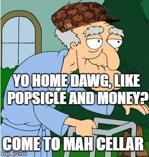 Herbert The Pervert |  YO HOME DAWG, LIKE POPSICLE AND MONEY? COME TO MAH CELLAR | image tagged in herbert the pervert,scumbag | made w/ Imgflip meme maker