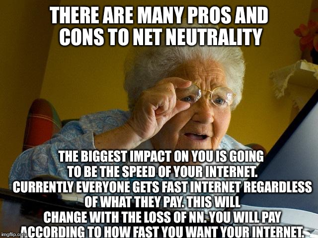 How net neutrality will affect you | THERE ARE MANY PROS AND CONS TO NET NEUTRALITY THE BIGGEST IMPACT ON YOU IS GOING TO BE THE SPEED OF YOUR INTERNET. CURRENTLY EVERYONE GETS  | image tagged in memes,grandma finds the internet,net neutrality | made w/ Imgflip meme maker