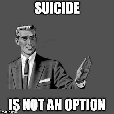 SUICIDE IS NOT AN OPTION | made w/ Imgflip meme maker