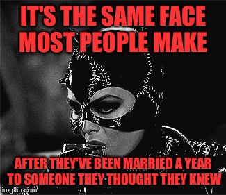 Droll Catwoman | IT'S THE SAME FACE MOST PEOPLE MAKE AFTER THEY'VE BEEN MARRIED A YEAR TO SOMEONE THEY THOUGHT THEY KNEW | image tagged in droll catwoman | made w/ Imgflip meme maker