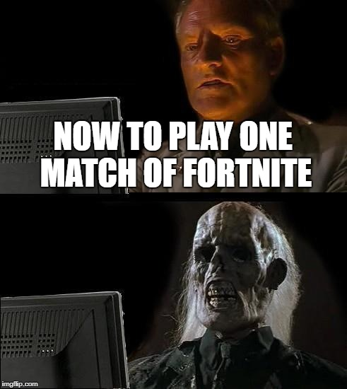 Ill Just Wait Here Meme | NOW TO PLAY ONE MATCH OF FORTNITE | image tagged in memes,ill just wait here | made w/ Imgflip meme maker