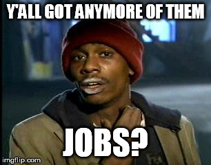 Y'all Got Any More Of That Meme | Y'ALL GOT ANYMORE OF THEM JOBS? | image tagged in memes,yall got any more of | made w/ Imgflip meme maker