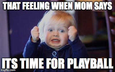 excited kid | THAT FEELING WHEN MOM SAYS ITS TIME FOR PLAYBALL | image tagged in excited kid | made w/ Imgflip meme maker