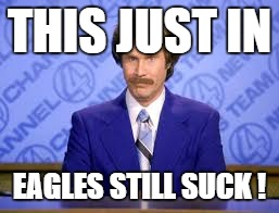 THIS JUST IN EAGLES STILL SUCK ! | image tagged in anchor man | made w/ Imgflip meme maker