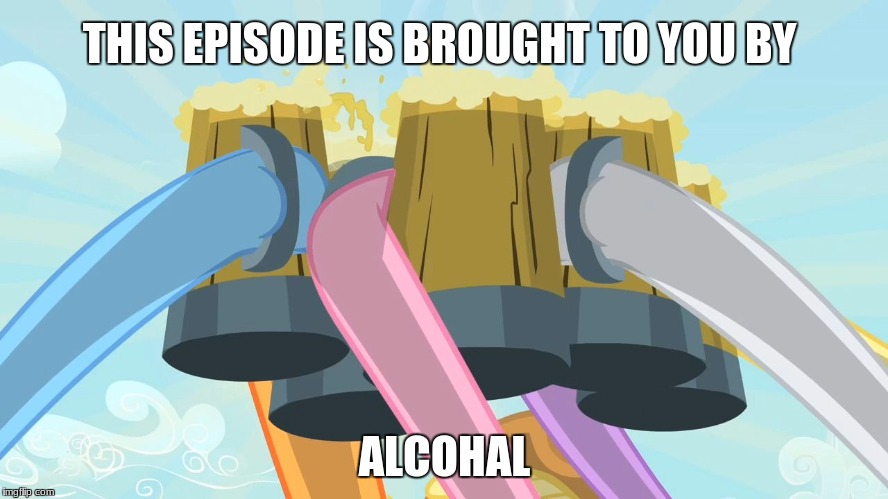 THIS EPISODE IS BROUGHT TO YOU BY ALCOHAL | image tagged in cheers mlp | made w/ Imgflip meme maker