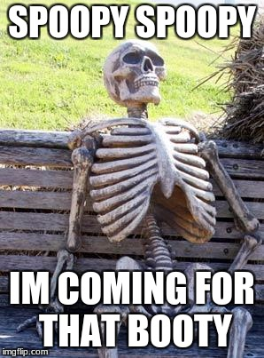 Waiting Skeleton Meme | SPOOPY SPOOPY IM COMING FOR THAT BOOTY | image tagged in memes,waiting skeleton | made w/ Imgflip meme maker
