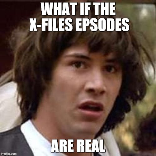 Conspiracy Keanu Meme | WHAT IF THE X-FILES EPSODES ARE REAL | image tagged in memes,conspiracy keanu | made w/ Imgflip meme maker