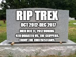 tombstone | RIP TREX DIED DEC 11, 2017 DURING 4TH QUARTER VS. THE CLIPPERS. ENJOY THE CHEESESTEAKS. OCT 2012-DEC 2017 | image tagged in tombstone | made w/ Imgflip meme maker