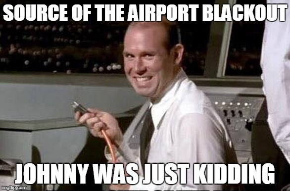Johnny Airport blackout | SOURCE OF THE AIRPORT BLACKOUT JOHNNY WAS JUST KIDDING | image tagged in funny meme,airplane | made w/ Imgflip meme maker